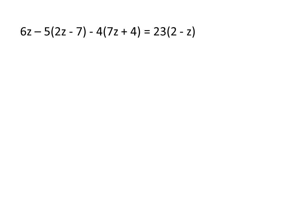 6z – 5(2z - 7) - 4(7z + 4) = 23(2 - z)