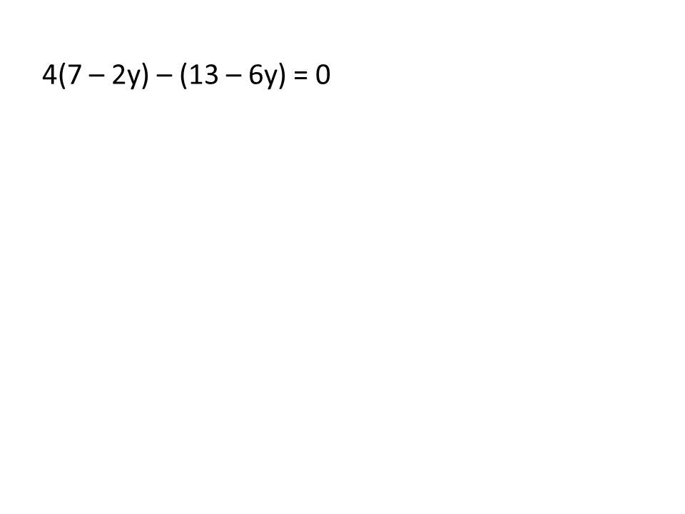 4(7 – 2y) – (13 – 6y) = 0