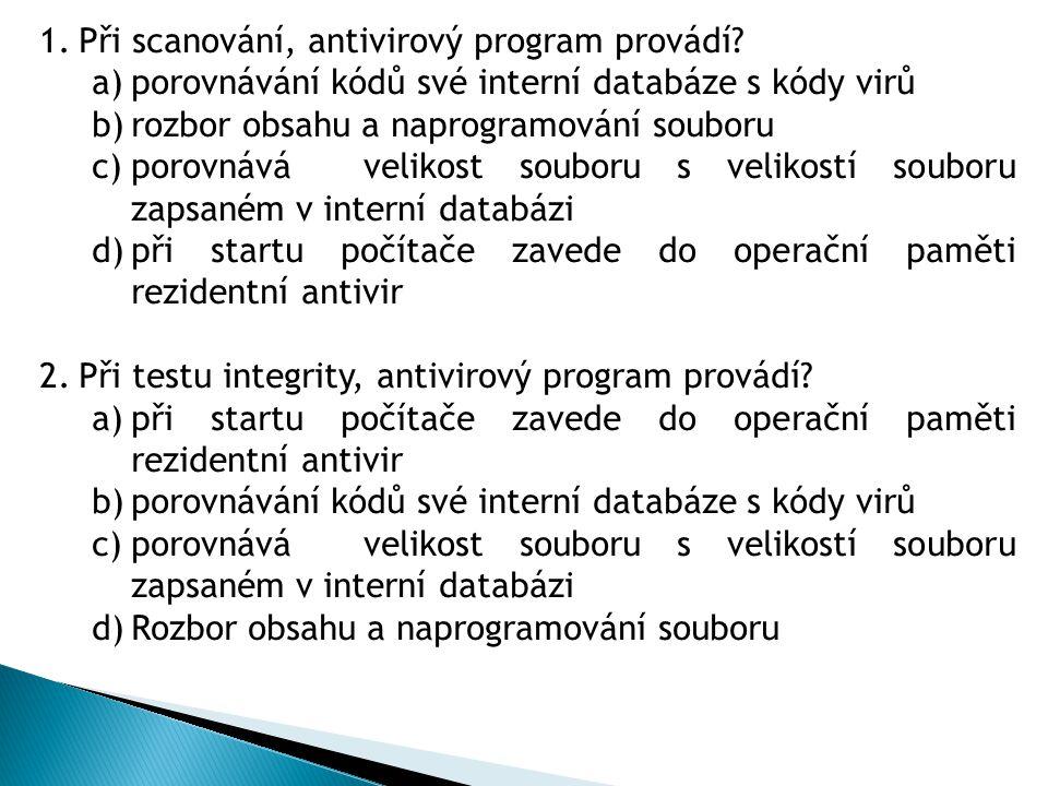 1.Při scanování, antivirový program provádí? a)porovnávání kódů své interní databáze s kódy virů b)rozbor obsahu a naprogramování souboru c)porovnává