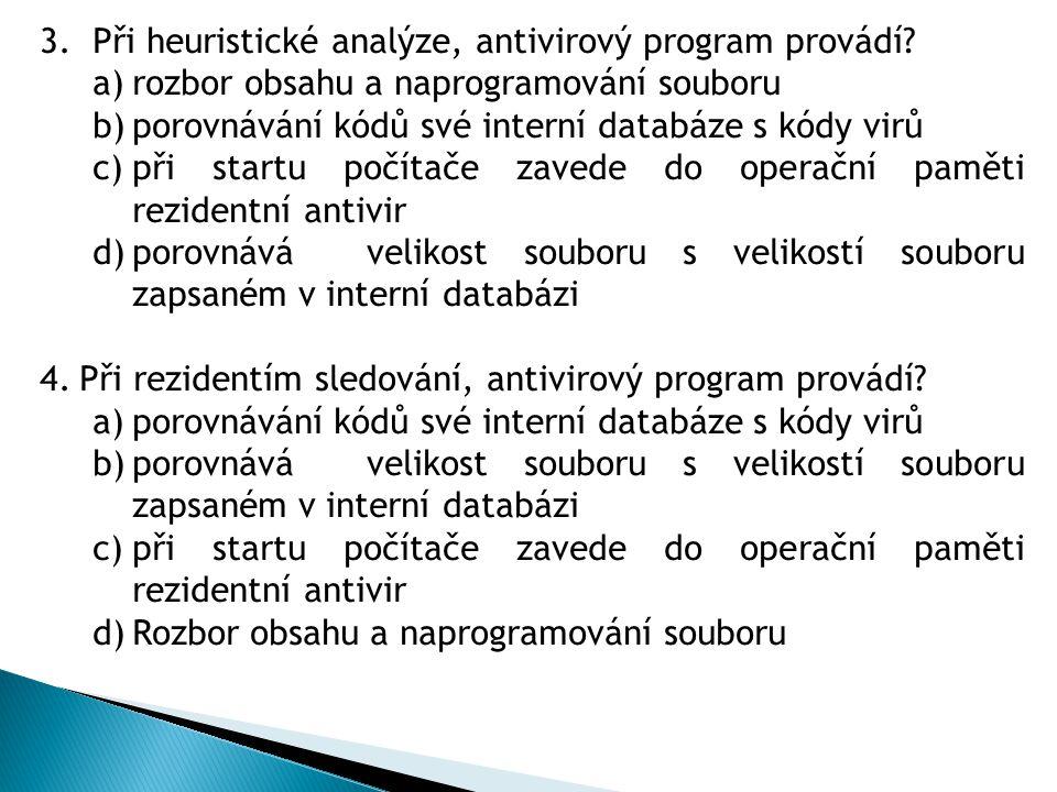 3.Při heuristické analýze, antivirový program provádí? a)rozbor obsahu a naprogramování souboru b)porovnávání kódů své interní databáze s kódy virů c)