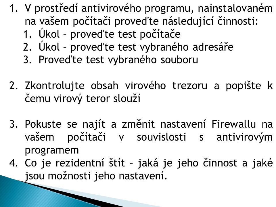 1.V prostředí antivirového programu, nainstalovaném na vašem počítači proveďte následující činnosti: 1.Úkol – proveďte test počítače 2.Úkol – proveďte test vybraného adresáře 3.Proveďte test vybraného souboru 2.Zkontrolujte obsah virového trezoru a popište k čemu virový teror slouží 3.Pokuste se najít a změnit nastavení Firewallu na vašem počítači v souvislosti s antivirovým programem 4.Co je rezidentní štít – jaká je jeho činnost a jaké jsou možnosti jeho nastavení.