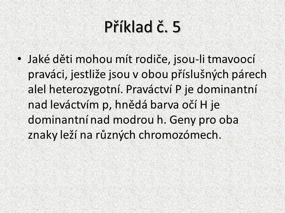 Příklad č. 5 Jaké děti mohou mít rodiče, jsou-li tmavoocí praváci, jestliže jsou v obou příslušných párech alel heterozygotní. Praváctví P je dominant