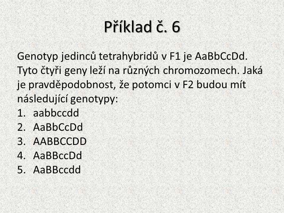 Příklad č. 6 Genotyp jedinců tetrahybridů v F1 je AaBbCcDd. Tyto čtyři geny leží na různých chromozomech. Jaká je pravděpodobnost, že potomci v F2 bud