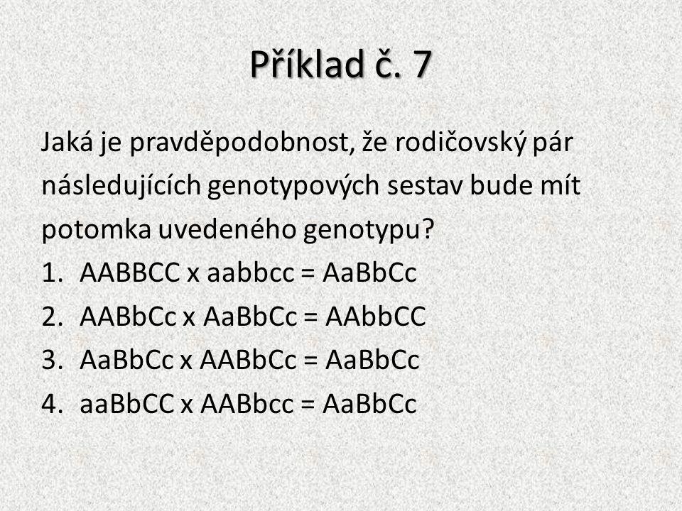 Příklad č. 7 Jaká je pravděpodobnost, že rodičovský pár následujících genotypových sestav bude mít potomka uvedeného genotypu? 1.AABBCC x aabbcc = AaB