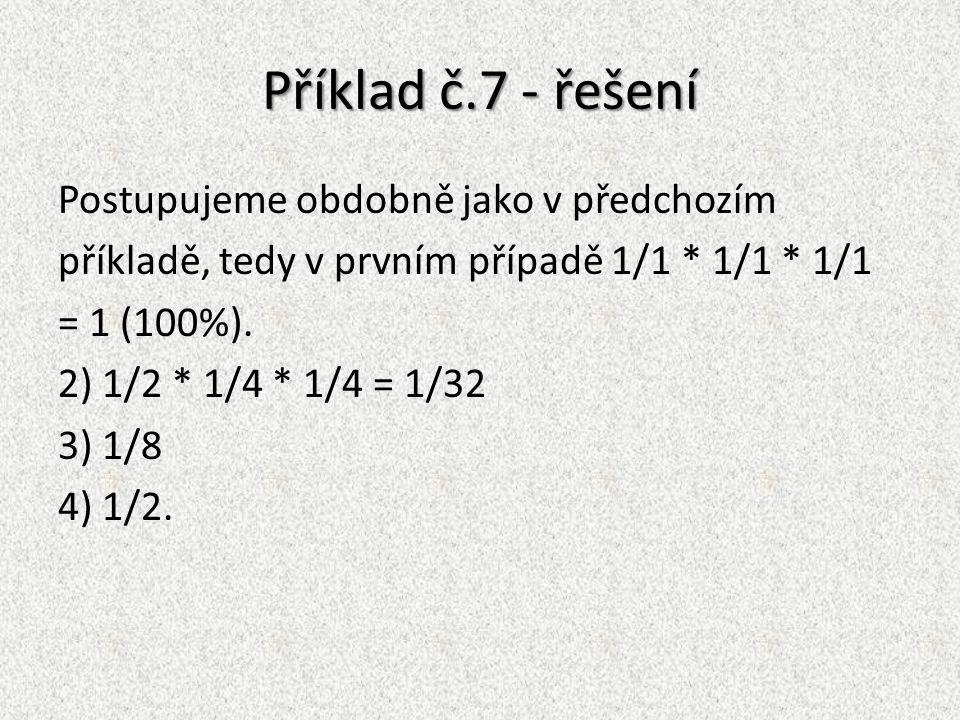 Příklad č.7 - řešení Postupujeme obdobně jako v předchozím příkladě, tedy v prvním případě 1/1 * 1/1 * 1/1 = 1 (100%). 2) 1/2 * 1/4 * 1/4 = 1/32 3) 1/