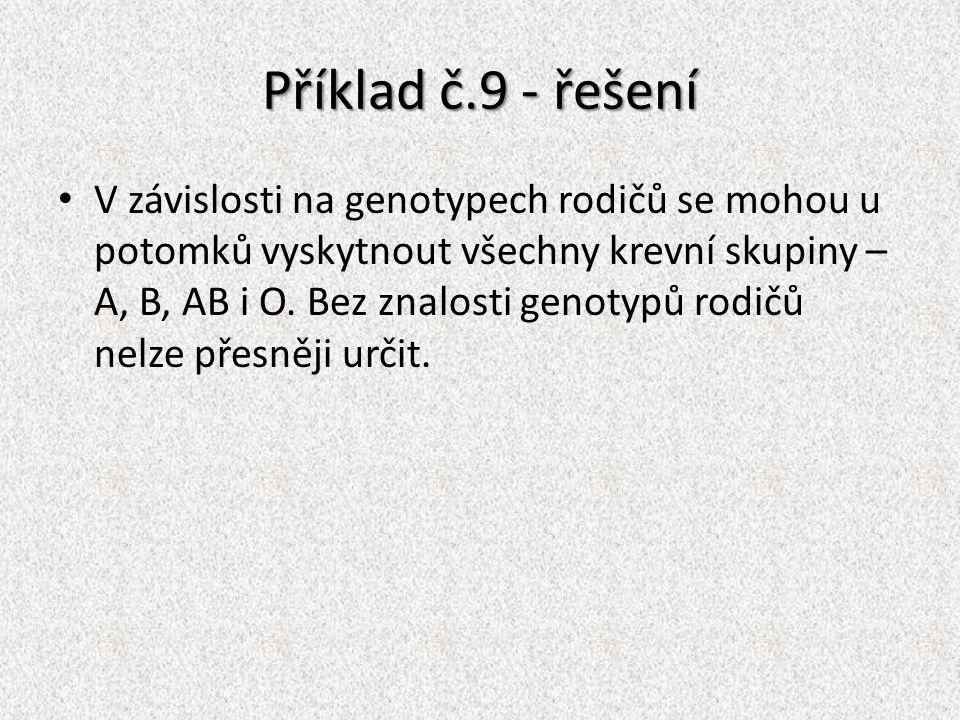 Příklad č.9 - řešení V závislosti na genotypech rodičů se mohou u potomků vyskytnout všechny krevní skupiny – A, B, AB i O. Bez znalosti genotypů rodi