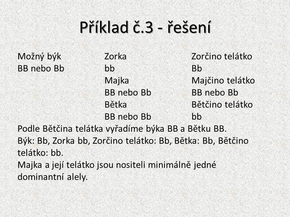 Příklad č.3 - řešení Možný býkZorka Zorčino telátko BB nebo BbbbBb MajkaMajčino telátkoBB nebo Bb BětkaBětčino telátko BB nebo Bbbb Podle Bětčina telá