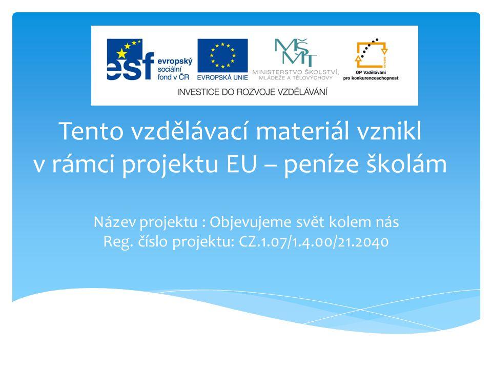 Tento vzdělávací materiál vznikl v rámci projektu EU – peníze školám Název projektu : Objevujeme svět kolem nás Reg. číslo projektu: CZ.1.07/1.4.00/21