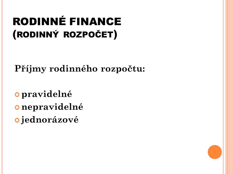 RODINNÉ FINANCE ( RODINNÝ ROZPOČET ) Příjmy rodinného rozpočtu: pravidelné nepravidelné jednorázové