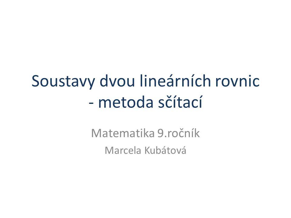 Soustavy dvou lineárních rovnic - metoda sčítací Matematika 9.ročník Marcela Kubátová