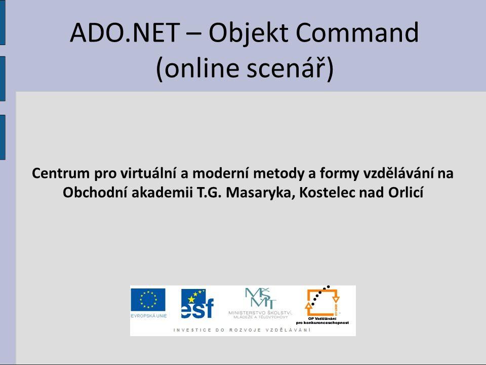 ADO.NET – Objekt Command (online scenář) Centrum pro virtuální a moderní metody a formy vzdělávání na Obchodní akademii T.G.