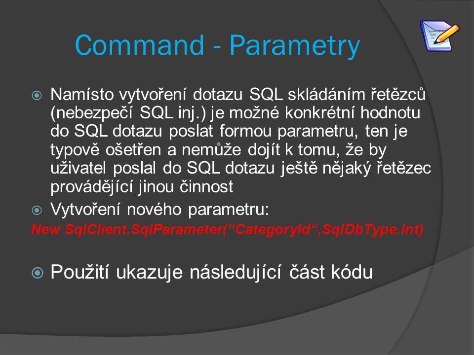 Command - Parametry  Namísto vytvoření dotazu SQL skládáním řetězců (nebezpečí SQL inj.) je možné konkrétní hodnotu do SQL dotazu poslat formou parametru, ten je typově ošetřen a nemůže dojít k tomu, že by uživatel poslal do SQL dotazu ještě nějaký řetězec provádějící jinou činnost  Vytvoření nového parametru: New SqlClient.SqlParameter( CategoryId ,SqlDbType.Int)  Použití ukazuje následující část kódu