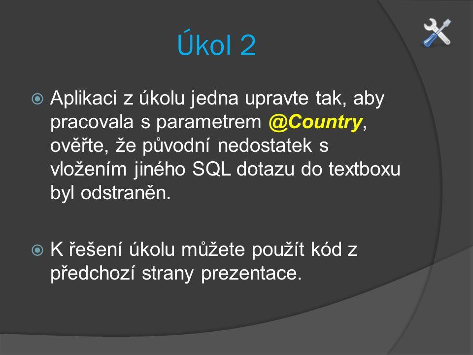 Úkol 2  Aplikaci z úkolu jedna upravte tak, aby pracovala s parametrem @Country, ověřte, že původní nedostatek s vložením jiného SQL dotazu do textboxu byl odstraněn.