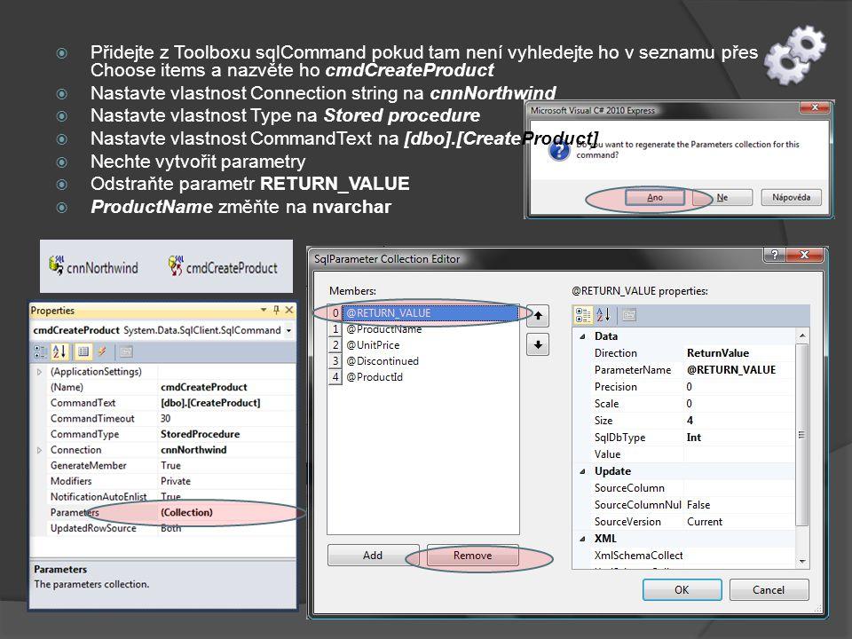  Přidejte z Toolboxu sqlCommand pokud tam není vyhledejte ho v seznamu přes Choose items a nazvěte ho cmdCreateProduct  Nastavte vlastnost Connection string na cnnNorthwind  Nastavte vlastnost Type na Stored procedure  Nastavte vlastnost CommandText na [dbo].[CreateProduct]  Nechte vytvořit parametry  Odstraňte parametr RETURN_VALUE  ProductName změňte na nvarchar
