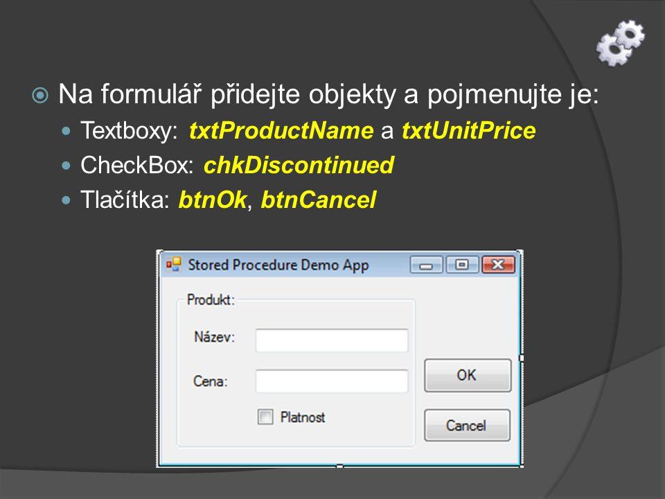  Na formulář přidejte objekty a pojmenujte je: Textboxy: txtProductName a txtUnitPrice CheckBox: chkDiscontinued Tlačítka: btnOk, btnCancel
