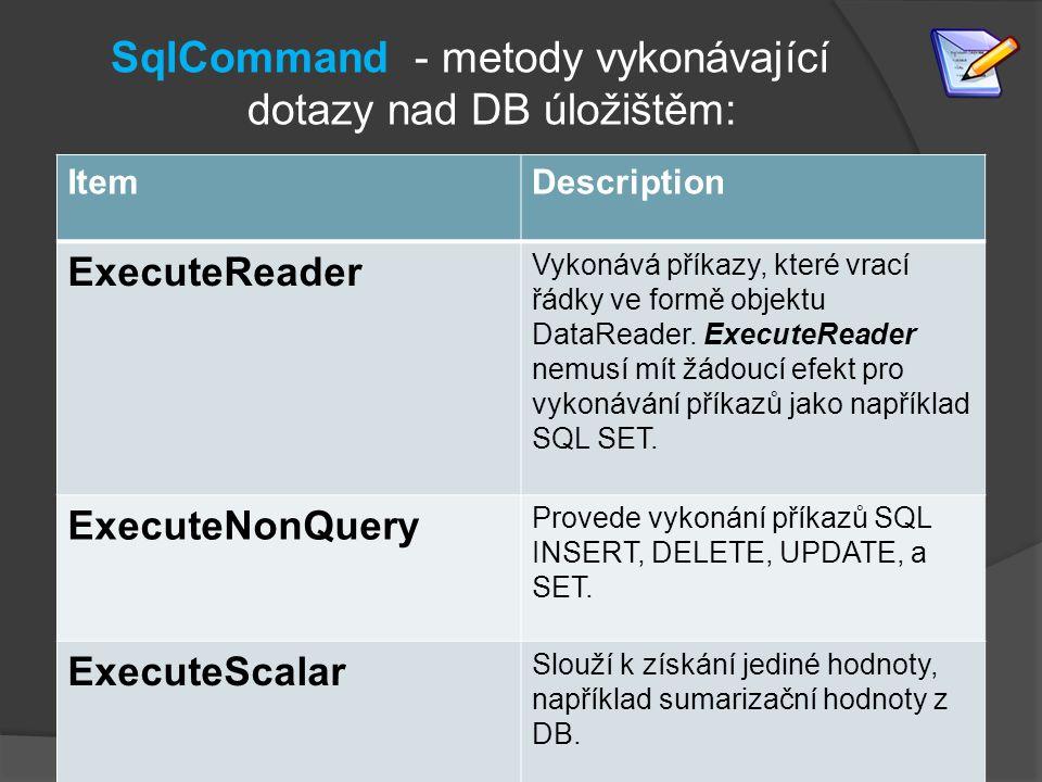 SqlCommand - metody vykonávající dotazy nad DB úložištěm: ItemDescription ExecuteReader Vykonává příkazy, které vrací řádky ve formě objektu DataReader.