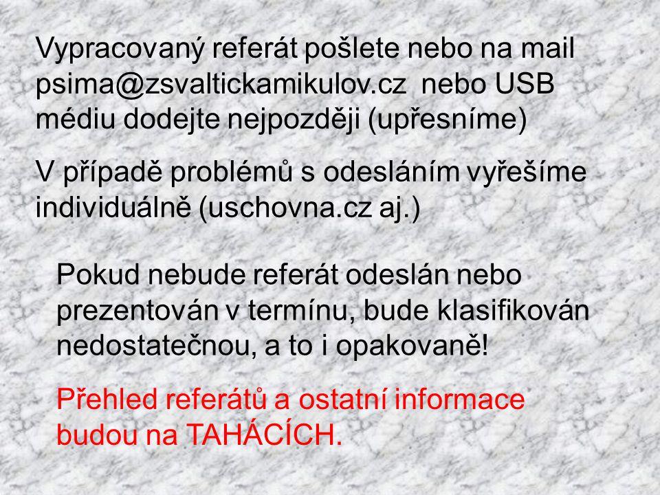 Vypracovaný referát pošlete nebo na mail psima@zsvaltickamikulov.cz nebo USB médiu dodejte nejpozději (upřesníme) Pokud nebude referát odeslán nebo prezentován v termínu, bude klasifikován nedostatečnou, a to i opakovaně.