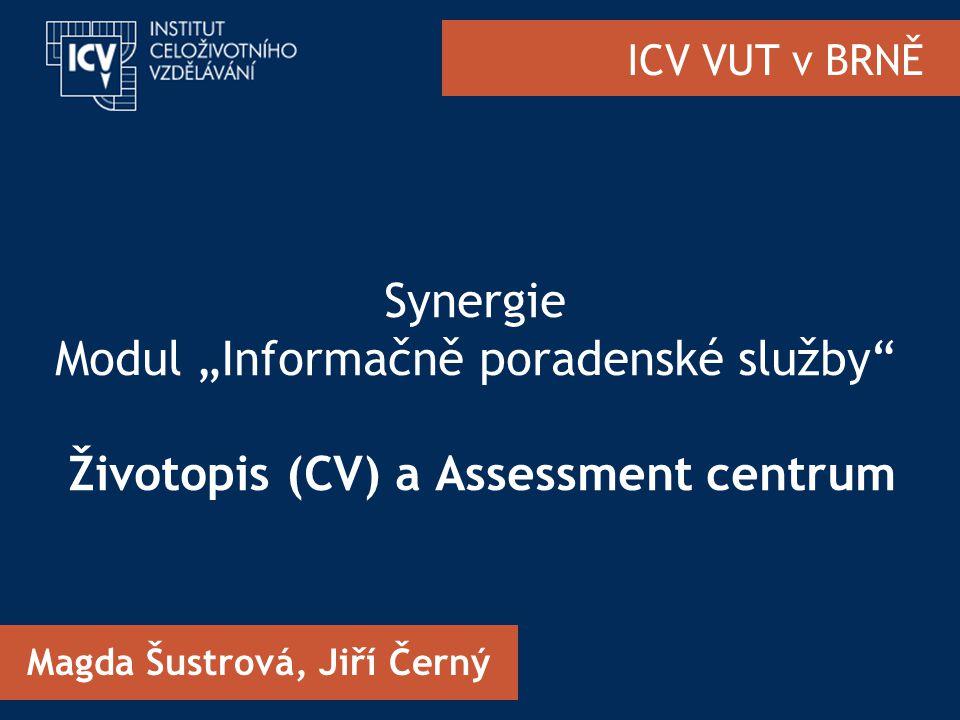 """ICV VUT v BRNĚ Synergie Modul """"Informačně poradenské služby Životopis (CV) a Assessment centrum Magda Šustrová, Jiří Černý"""