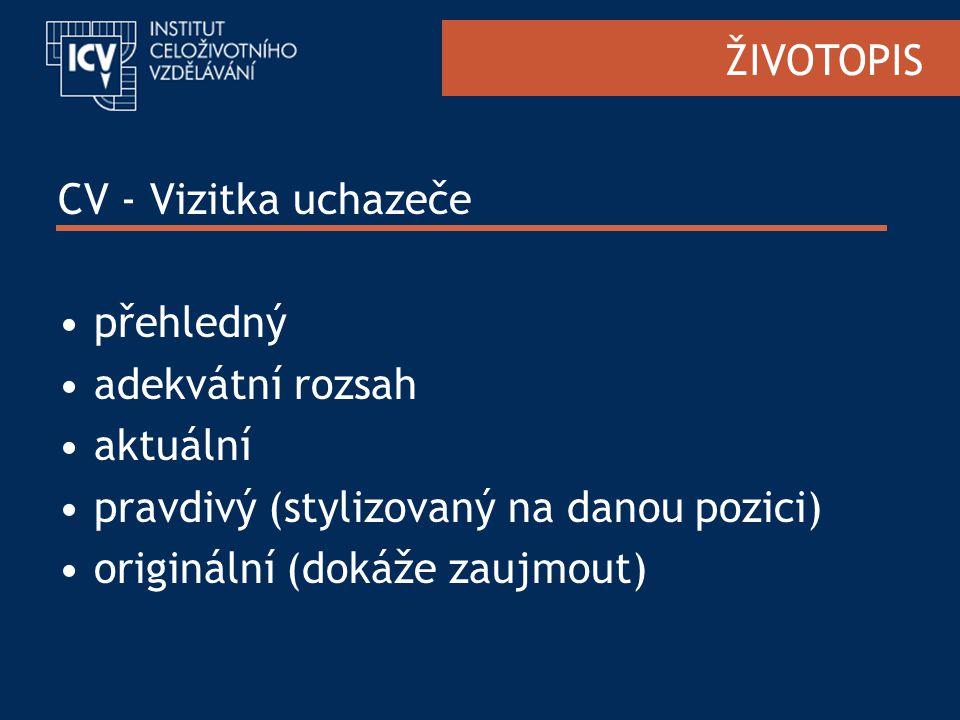 ŽIVOTOPIS CV - Vizitka uchazeče přehledný adekvátní rozsah aktuální pravdivý (stylizovaný na danou pozici) originální (dokáže zaujmout)