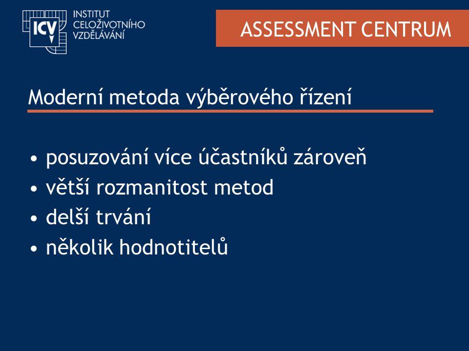 ASSESSMENT CENTRUM Moderní metoda výběrového řízení posuzování více účastníků zároveň větší rozmanitost metod delší trvání několik hodnotitelů
