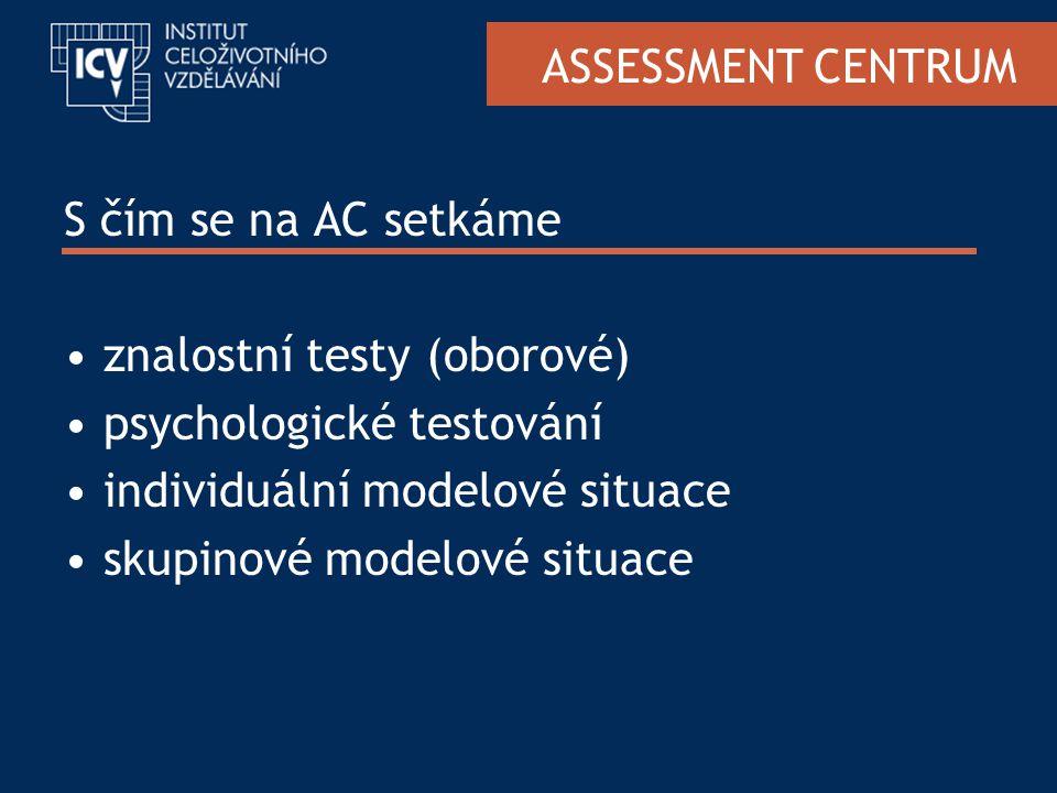 ASSESSMENT CENTRUM S čím se na AC setkáme znalostní testy (oborové) psychologické testování individuální modelové situace skupinové modelové situace