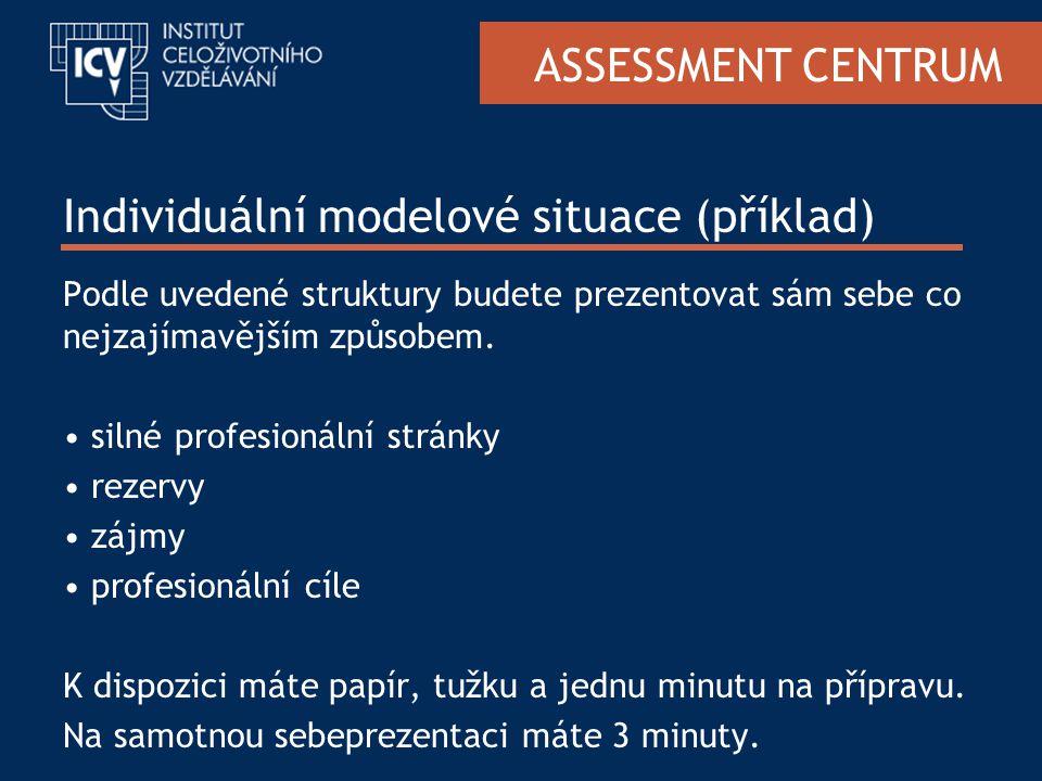 ASSESSMENT CENTRUM Individuální modelové situace (příklad) Podle uvedené struktury budete prezentovat sám sebe co nejzajímavějším způsobem.