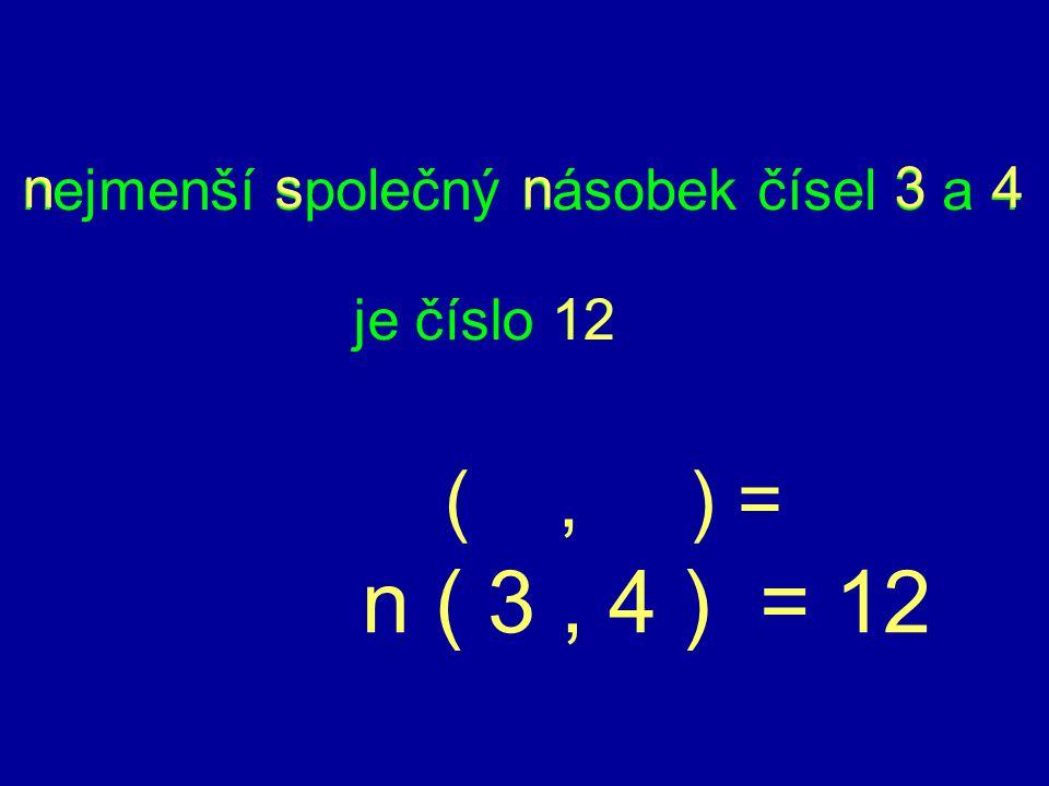 je číslo 12 nejmenší společný násobek čísel 3 a 4 12 nsn43 (, ) = n ( 3, 4 ) = 12