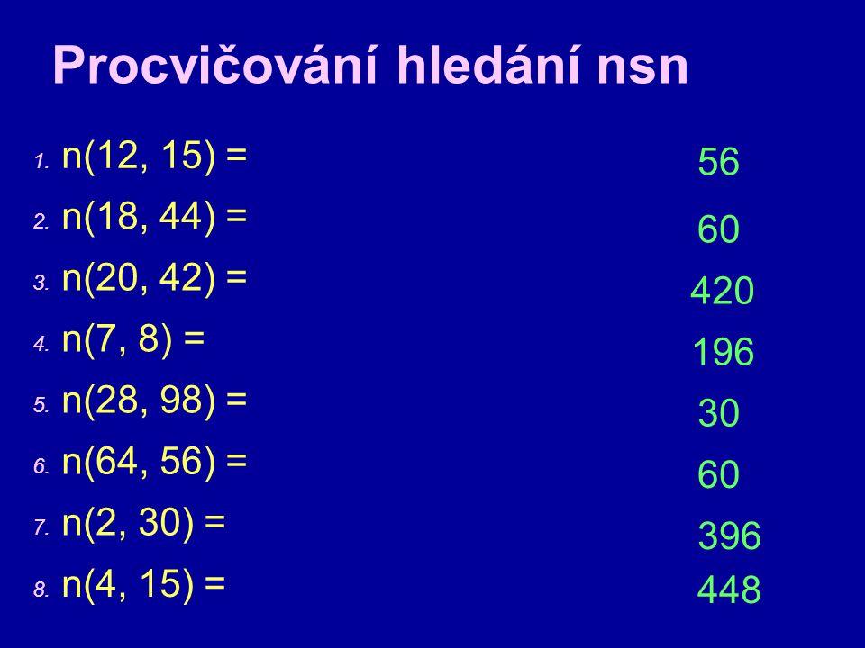 Procvičování hledání nsn 1. n(12, 15) = 60 2. n(18, 44) = 3. n(20, 42) = 4. n(7, 8) = 5. n(28, 98) = 6. n(64, 56) = 7. n(2, 30) = 8. n(4, 15) = 420 56