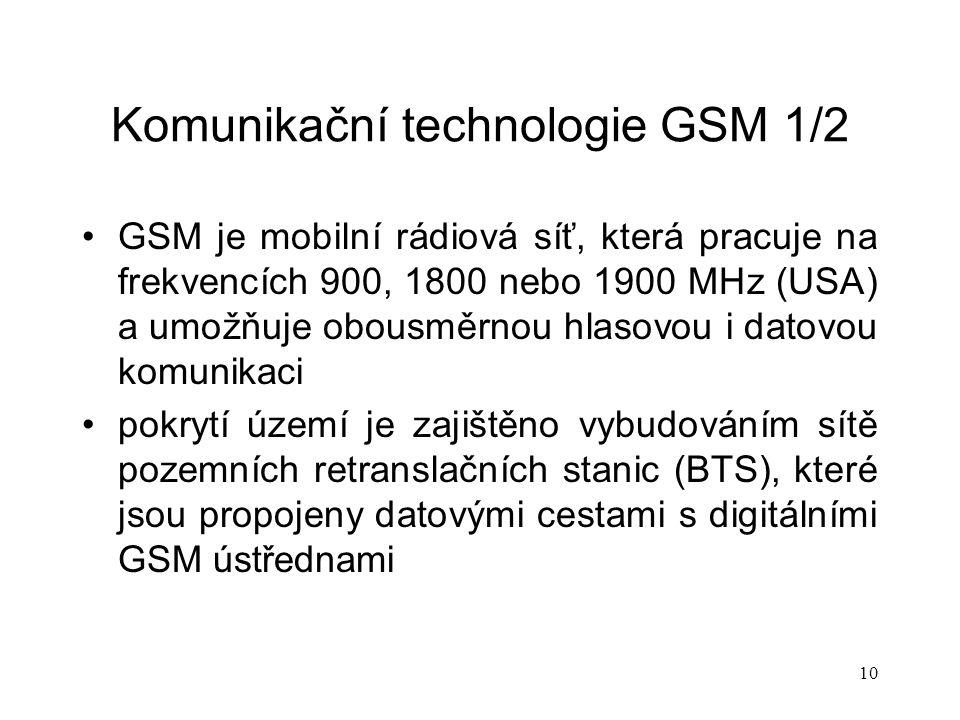 10 Komunikační technologie GSM 1/2 GSM je mobilní rádiová síť, která pracuje na frekvencích 900, 1800 nebo 1900 MHz (USA) a umožňuje obousměrnou hlasovou i datovou komunikaci pokrytí území je zajištěno vybudováním sítě pozemních retranslačních stanic (BTS), které jsou propojeny datovými cestami s digitálními GSM ústřednami