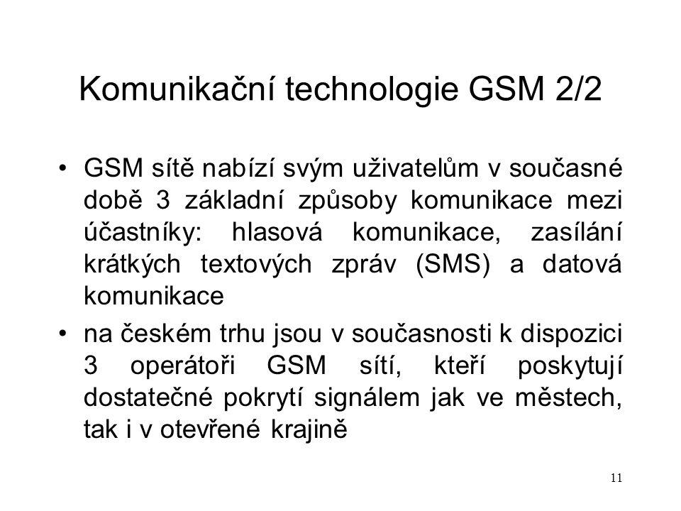 11 Komunikační technologie GSM 2/2 GSM sítě nabízí svým uživatelům v současné době 3 základní způsoby komunikace mezi účastníky: hlasová komunikace, zasílání krátkých textových zpráv (SMS) a datová komunikace na českém trhu jsou v současnosti k dispozici 3 operátoři GSM sítí, kteří poskytují dostatečné pokrytí signálem jak ve městech, tak i v otevřené krajině