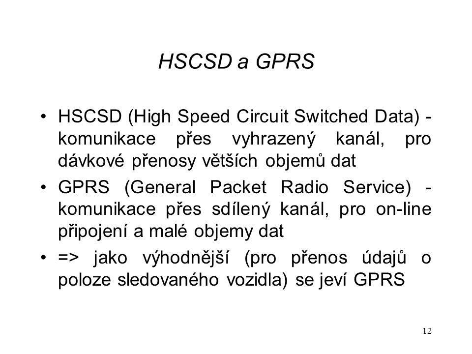 12 HSCSD a GPRS HSCSD (High Speed Circuit Switched Data) - komunikace přes vyhrazený kanál, pro dávkové přenosy větších objemů dat GPRS (General Packet Radio Service) - komunikace přes sdílený kanál, pro on-line připojení a malé objemy dat => jako výhodnější (pro přenos údajů o poloze sledovaného vozidla) se jeví GPRS