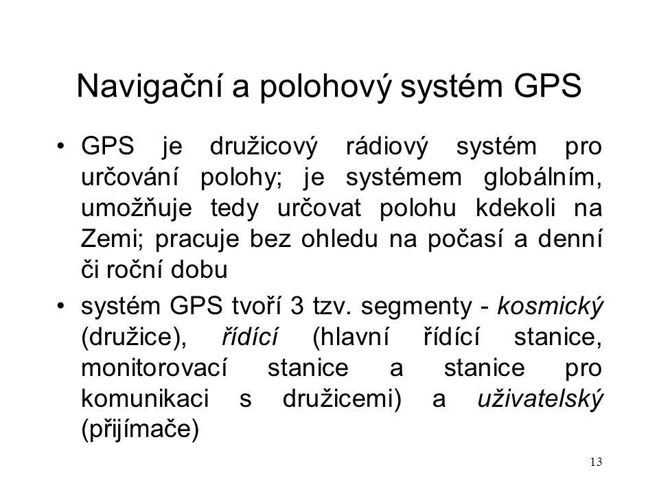 13 Navigační a polohový systém GPS GPS je družicový rádiový systém pro určování polohy; je systémem globálním, umožňuje tedy určovat polohu kdekoli na Zemi; pracuje bez ohledu na počasí a denní či roční dobu systém GPS tvoří 3 tzv.