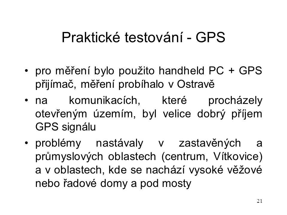 21 Praktické testování - GPS pro měření bylo použito handheld PC + GPS přijímač, měření probíhalo v Ostravě na komunikacích, které procházely otevřeným územím, byl velice dobrý příjem GPS signálu problémy nastávaly v zastavěných a průmyslových oblastech (centrum, Vítkovice) a v oblastech, kde se nachází vysoké věžové nebo řadové domy a pod mosty