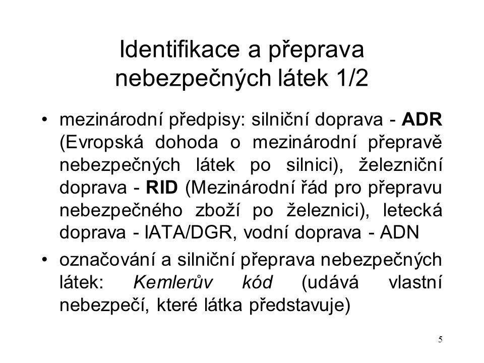 5 Identifikace a přeprava nebezpečných látek 1/2 mezinárodní předpisy: silniční doprava - ADR (Evropská dohoda o mezinárodní přepravě nebezpečných látek po silnici), železniční doprava - RID (Mezinárodní řád pro přepravu nebezpečného zboží po železnici), letecká doprava - IATA/DGR, vodní doprava - ADN označování a silniční přeprava nebezpečných látek: Kemlerův kód (udává vlastní nebezpečí, které látka představuje)