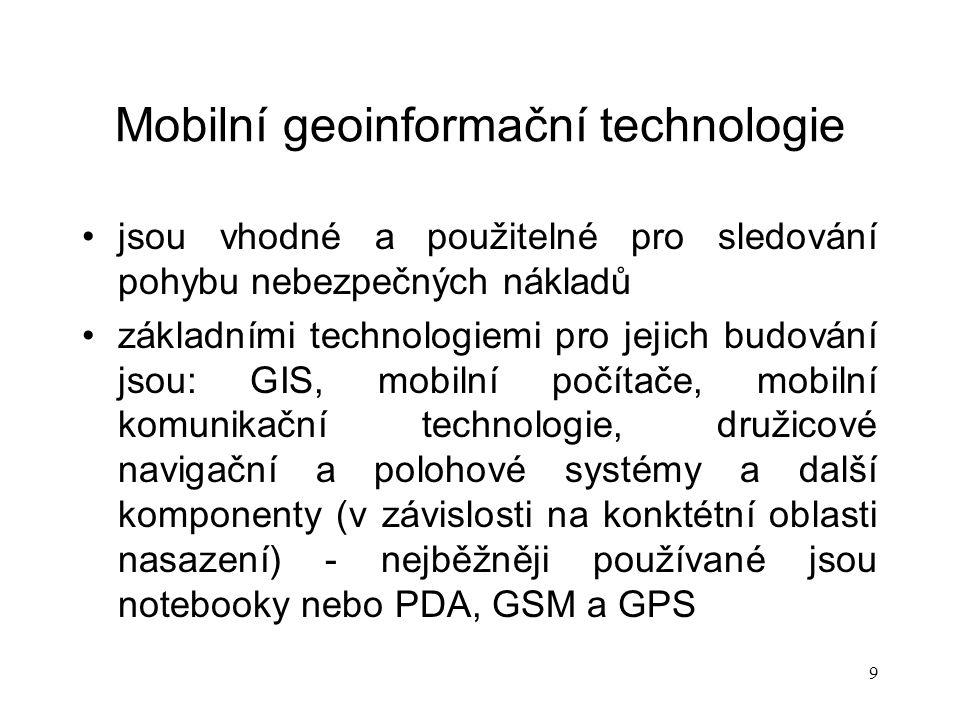9 Mobilní geoinformační technologie jsou vhodné a použitelné pro sledování pohybu nebezpečných nákladů základními technologiemi pro jejich budování jsou: GIS, mobilní počítače, mobilní komunikační technologie, družicové navigační a polohové systémy a další komponenty (v závislosti na konktétní oblasti nasazení) - nejběžněji používané jsou notebooky nebo PDA, GSM a GPS