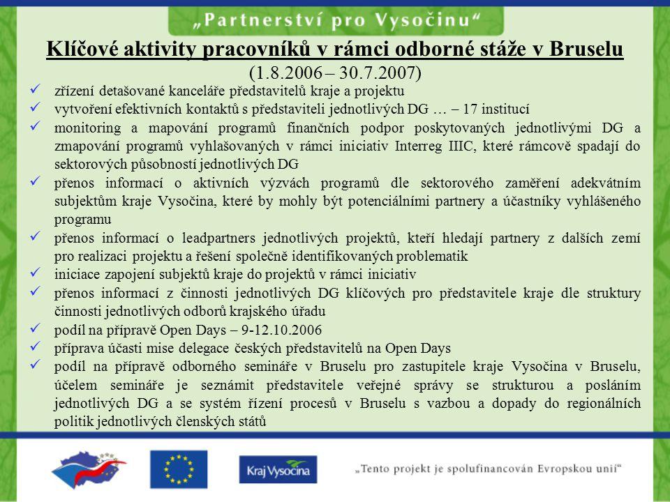 Klíčové aktivity pracovníků v rámci odborné stáže v Bruselu (1.8.2006 – 30.7.2007) zřízení detašované kanceláře představitelů kraje a projektu vytvoření efektivních kontaktů s představiteli jednotlivých DG … – 17 institucí monitoring a mapování programů finančních podpor poskytovaných jednotlivými DG a zmapování programů vyhlašovaných v rámci iniciativ Interreg IIIC, které rámcově spadají do sektorových působností jednotlivých DG přenos informací o aktivních výzvách programů dle sektorového zaměření adekvátním subjektům kraje Vysočina, které by mohly být potenciálními partnery a účastníky vyhlášeného programu přenos informací o leadpartners jednotlivých projektů, kteří hledají partnery z dalších zemí pro realizaci projektu a řešení společně identifikovaných problematik iniciace zapojení subjektů kraje do projektů v rámci iniciativ přenos informací z činnosti jednotlivých DG klíčových pro představitele kraje dle struktury činnosti jednotlivých odborů krajského úřadu podíl na přípravě Open Days – 9-12.10.2006 příprava účasti mise delegace českých představitelů na Open Days podíl na přípravě odborného semináře v Bruselu pro zastupitele kraje Vysočina v Bruselu, účelem semináře je seznámit představitele veřejné správy se strukturou a posláním jednotlivých DG a se systém řízení procesů v Bruselu s vazbou a dopady do regionálních politik jednotlivých členských států