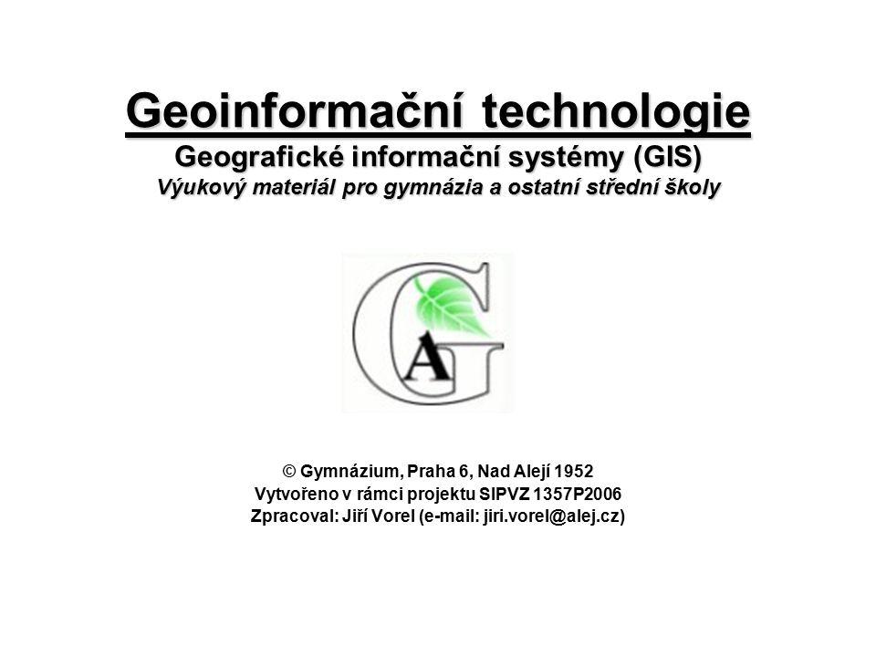 Geoinformační technologie Geografické informační systémy (GIS) Výukový materiál pro gymnázia a ostatní střední školy © Gymnázium, Praha 6, Nad Alejí 1