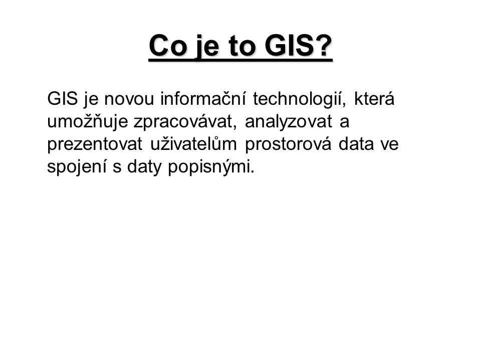 Co je to GIS? GIS je novou informační technologií, která umožňuje zpracovávat, analyzovat a prezentovat uživatelům prostorová data ve spojení s daty p