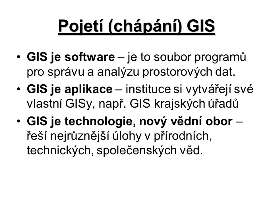 Pojetí (chápání) GIS GIS je software – je to soubor programů pro správu a analýzu prostorových dat. GIS je aplikace – instituce si vytvářejí své vlast