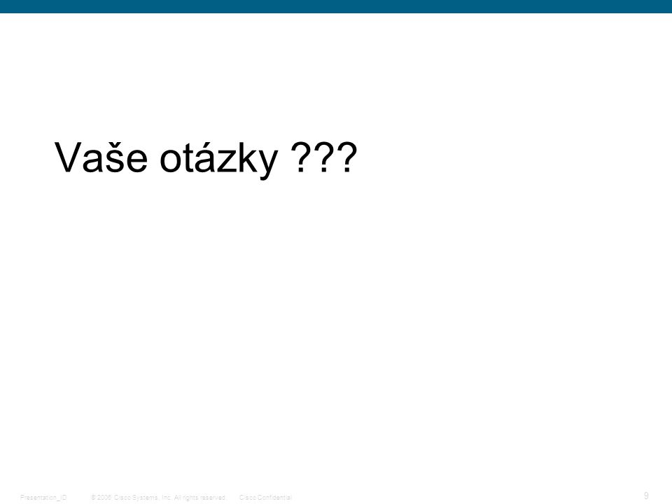 © 2006 Cisco Systems, Inc. All rights reserved.Cisco ConfidentialPresentation_ID 9 Vaše otázky ???