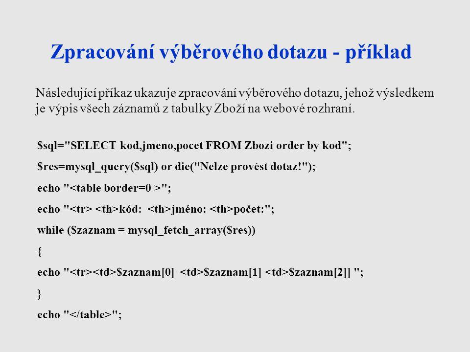 Další užitečné příkazy mysql_fetch_row - příkaz s podobnou funkcí jako mysql_fetch_array, pouze zde není možnost přístupu k jednotlivým prvkům prostřednictvím názvů polí mysql_num_rows - zjistí počet záznamů, vyhovujících položenému dotazu, například při výběrovém dotazu select mysql_affected_rows - spočítá, kolik řádků ovlivnil databázový dotaz, například update (u kolika řádků byla provedena změna) nebo delete (kolik řádků bylo smazáno)