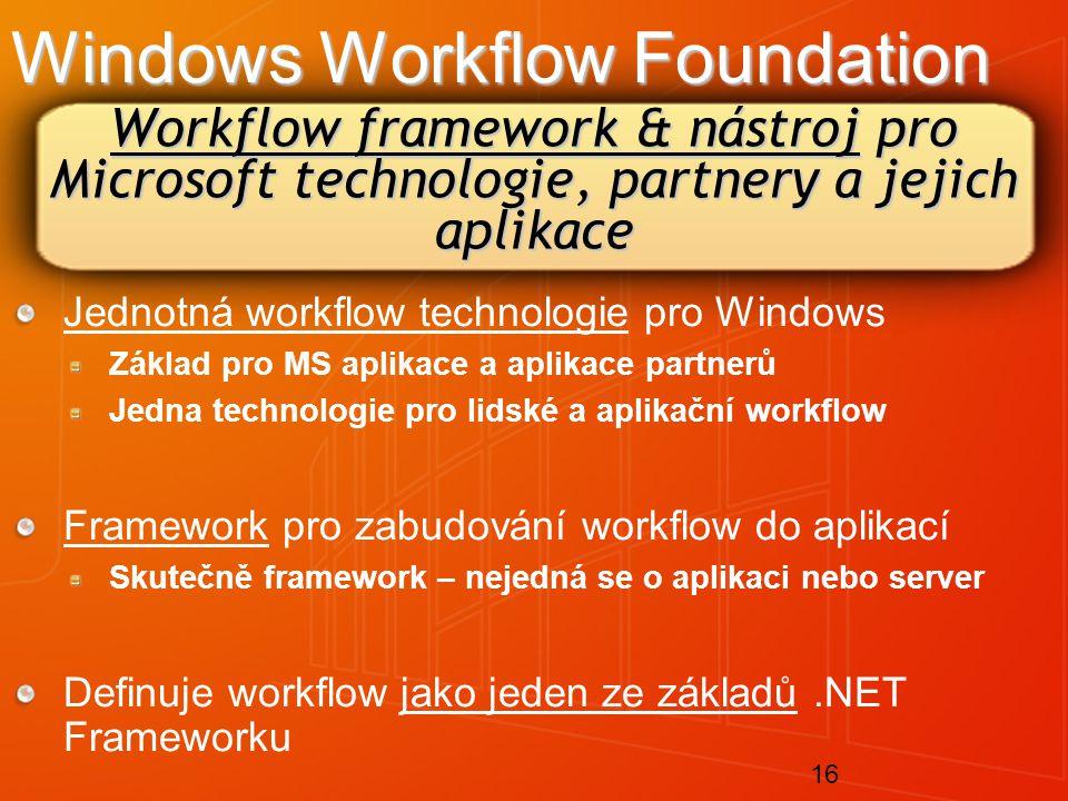 16 Workflow framework & nástroj pro Microsoft technologie, partnery a jejich aplikace Windows Workflow Foundation Jednotná workflow technologie pro Windows Základ pro MS aplikace a aplikace partnerů Jedna technologie pro lidské a aplikační workflow Framework pro zabudování workflow do aplikací Skutečně framework – nejedná se o aplikaci nebo server Definuje workflow jako jeden ze základů.NET Frameworku