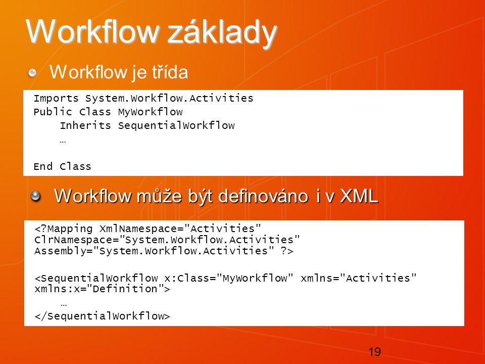 19 Workflow základy Workflow je třída Workflow může být definováno i v XML Imports System.Workflow.Activities Public Class MyWorkflow Inherits SequentialWorkflow … End Class …