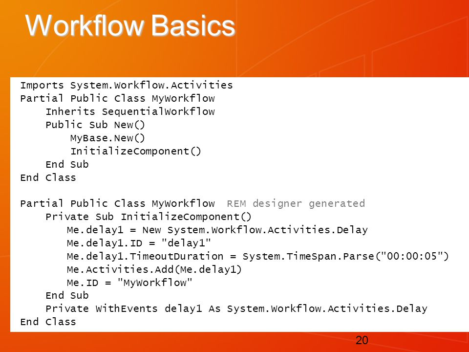 20 Workflow Basics Imports System.Workflow.Activities Partial Public Class MyWorkflow Inherits SequentialWorkflow Public Sub New() MyBase.New() InitializeComponent() End Sub End Class Partial Public Class MyWorkflow REM designer generated Private Sub InitializeComponent() Me.delay1 = New System.Workflow.Activities.Delay Me.delay1.ID = delay1 Me.delay1.TimeoutDuration = System.TimeSpan.Parse( 00:00:05 ) Me.Activities.Add(Me.delay1) Me.ID = MyWorkflow End Sub Private WithEvents delay1 As System.Workflow.Activities.Delay End Class