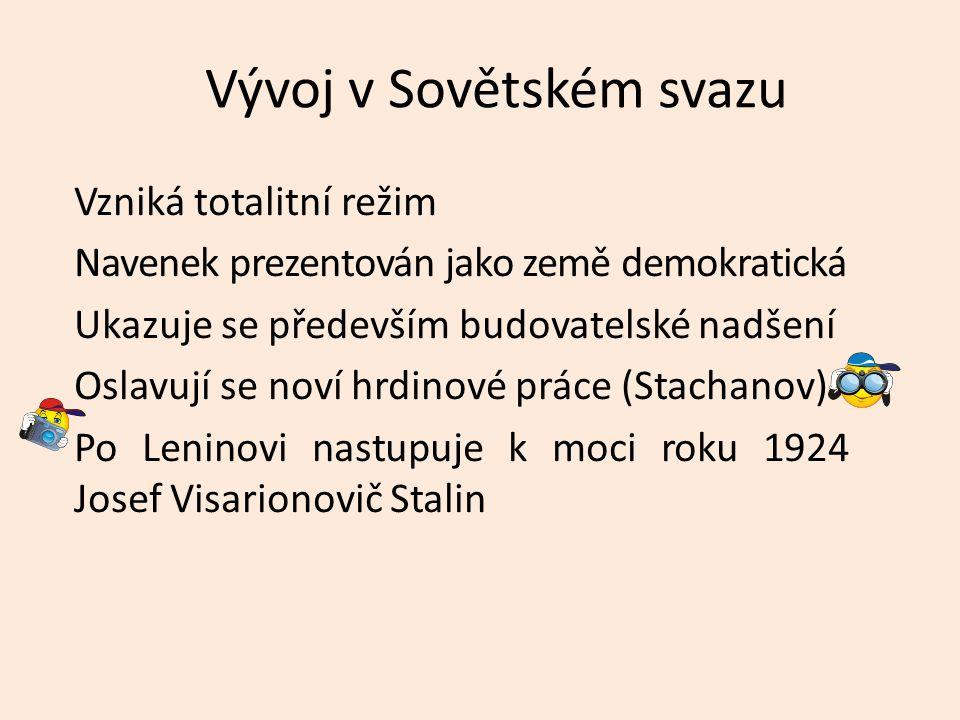 Vývoj v Sovětském svazu Vzniká totalitní režim Navenek prezentován jako země demokratická Ukazuje se především budovatelské nadšení Oslavují se noví hrdinové práce (Stachanov) Po Leninovi nastupuje k moci roku 1924 Josef Visarionovič Stalin