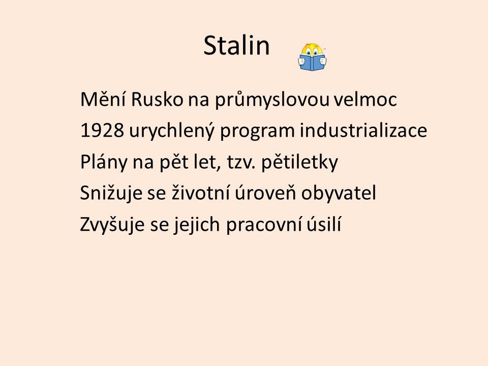 Stalin Mění Rusko na průmyslovou velmoc 1928 urychlený program industrializace Plány na pět let, tzv. pětiletky Snižuje se životní úroveň obyvatel Zvy