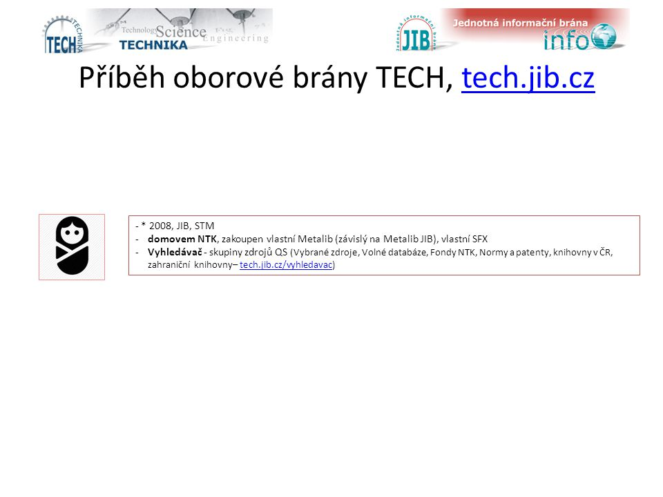 Příběh oborové brány TECH, tech.jib.cztech.jib.cz - * 2008, JIB, STM -domovem NTK, zakoupen vlastní Metalib (závislý na Metalib JIB), vlastní SFX -Vyhledávač - skupiny zdrojů QS (Vybrané zdroje, Volné databáze, Fondy NTK, Normy a patenty, knihovny v ČR, zahraniční knihovny– tech.jib.cz/vyhledavac)tech.jib.cz/vyhledavac