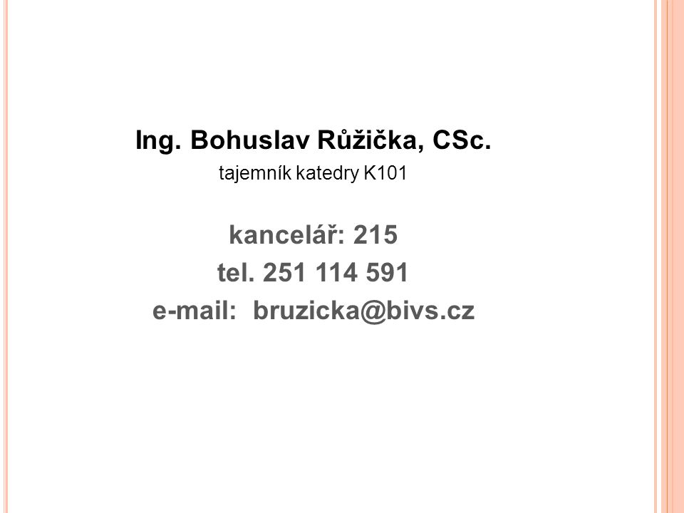 Ing. Bohuslav Růžička, CSc. tajemník katedry K101 kancelář: 215 tel. 251 114 591 e-mail: bruzicka@bivs.cz