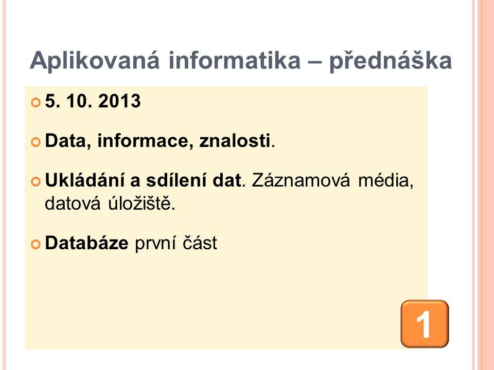Aplikovaná informatika – přednáška 5. 10. 2013 Data, informace, znalosti. Ukládání a sdílení dat. Záznamová média, datová úložiště. Databáze první čás