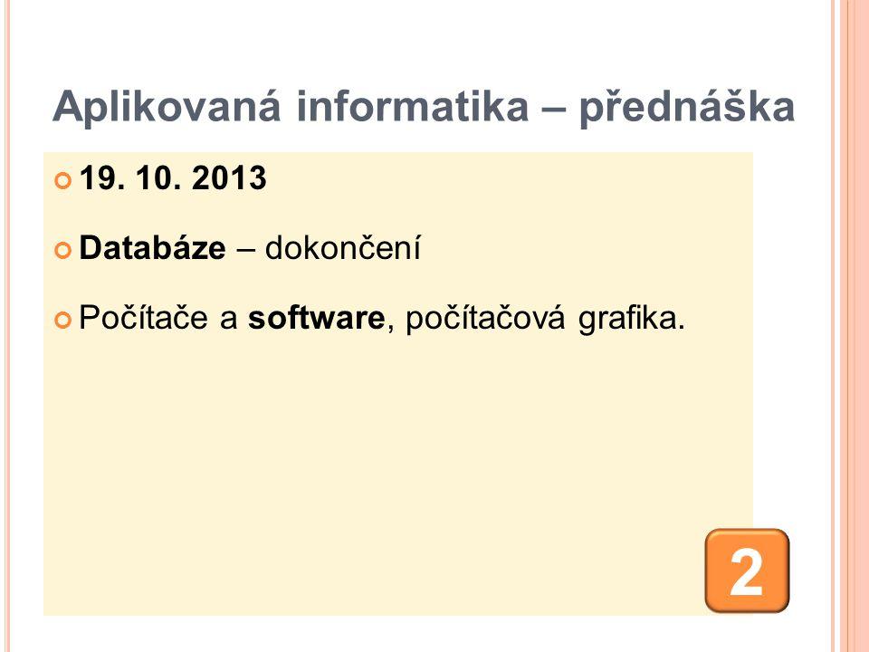 Aplikovaná informatika – přednáška 19. 10. 2013 Databáze – dokončení Počítače a software, počítačová grafika. 2